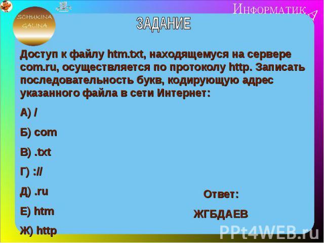 ЗАДАНИЕДоступ к файлу htm.txt, находящемуся на сервере com.ru, осуществляется по протоколу http. Записать последовательность букв, кодирующую адрес указанного файла в сети Интернет:А) /Б) cоmВ) .txtГ) ://Д) .ruЕ) htmЖ) http
