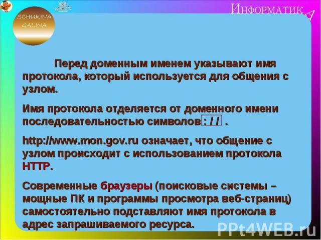 Перед доменным именем указывают имя протокола, который используется для общения с узлом.Имя протокола отделяется от доменного имени последовательностью символов : / / .http://www.mon.gov.ru означает, что общение с узлом происходит с использованием п…