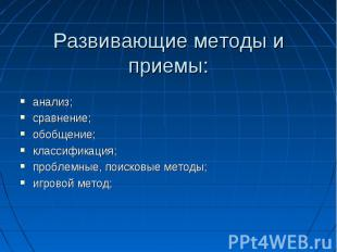 Развивающие методы и приемы:анализ;сравнение;обобщение;классификация;проблемные,