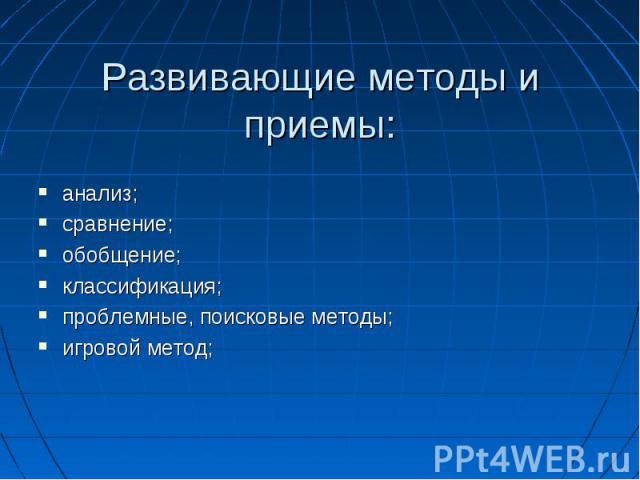 Развивающие методы и приемы:анализ;сравнение;обобщение;классификация;проблемные, поисковые методы;игровой метод;