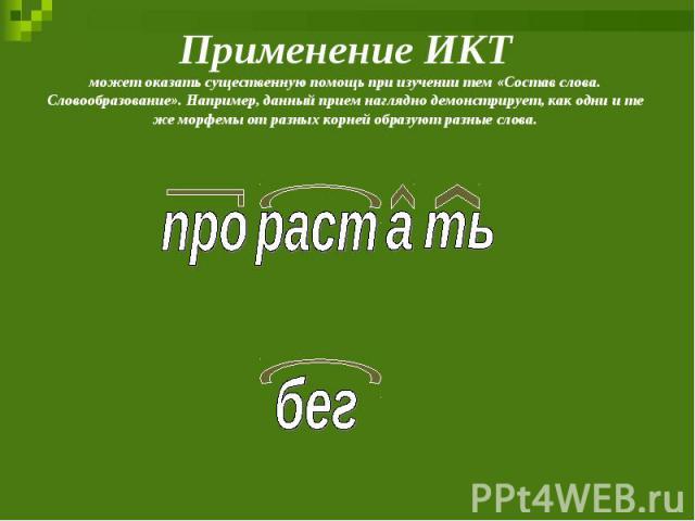 Применение ИКТможет оказать существенную помощь при изучении тем «Состав слова. Словообразование». Например, данный прием наглядно демонстрирует, как одни и те же морфемы от разных корней образуют разные слова.