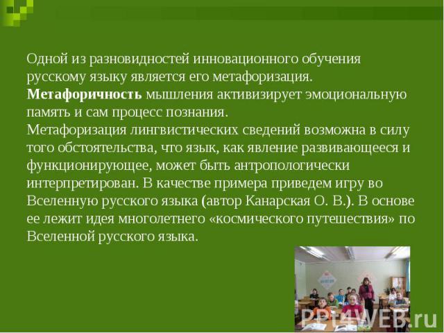 Одной из разновидностей инновационного обучения русскому языку является его метафоризация. Метафоричность мышления активизирует эмоциональную память и сам процесс познания. Метафоризация лингвистических сведений возможна в силу того обстоятельства, …
