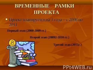 ВРЕМЕННЫЕ РАМКИ ПРОЕКТАПроект планируется на 3 года – с 2008 по 2011