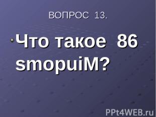 ВОПРОС 13.Что такое 86 smopuiM?
