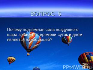 ВОПРОС 5Почему подъёмная сила воздушного шара зависит от времени суток и днём яв