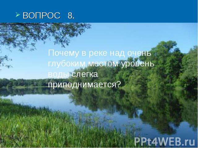 ВОПРОС 8.Почему в реке над очень глубоким местом уровень воды слегка приподнимается?