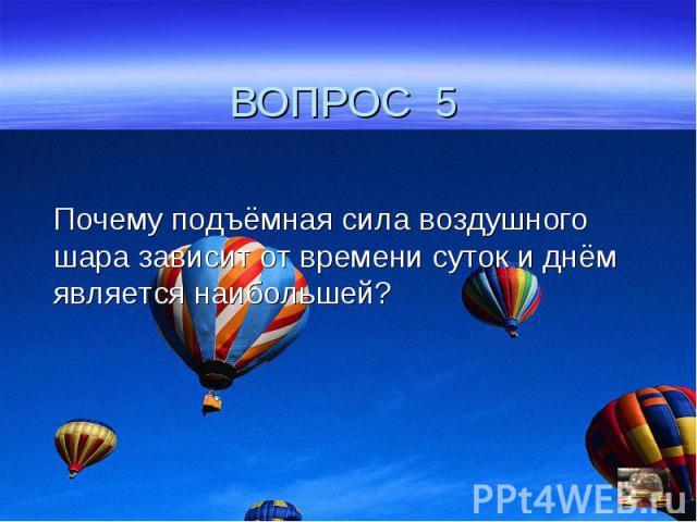 ВОПРОС 5Почему подъёмная сила воздушного шара зависит от времени суток и днём является наибольшей?
