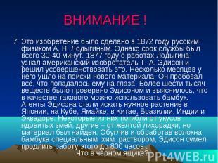 ВНИМАНИЕ ! 7. Это изобретение было сделано в 1872 году русским физиком А. Н. Лод