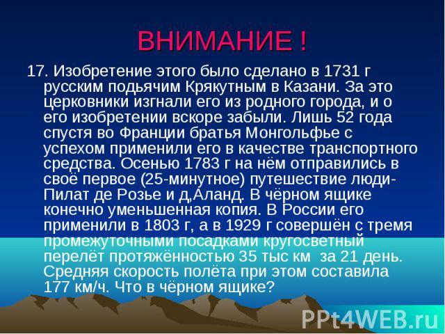 ВНИМАНИЕ !17. Изобретение этого было сделано в 1731 г русским подьячим Крякутным в Казани. За это церковники изгнали его из родного города, и о его изобретении вскоре забыли. Лишь 52 года спустя во Франции братья Монгольфье с успехом применили его в…
