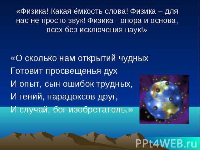 «Физика! Какая ёмкость слова! Физика – для нас не просто звук! Физика - опора и основа, всех без исключения наук!»«О сколько нам открытий чудных Готовит просвещенья духИ опыт, сын ошибок трудных,И гений, парадоксов друг,И случай, бог изобретатель.»