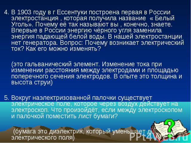 4. В 1903 году в г Ессентуки построена первая в России электростанция , которая получила название « Белый Уголь». Почему её так называют вы , конечно, знаете. Впервые в России энергию чёрного угля заменила энергия падающей белой воды. В нашей электр…