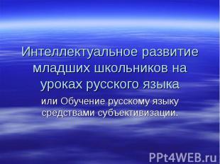 Интеллектуальное развитие младших школьников на уроках русского языка или Обучен