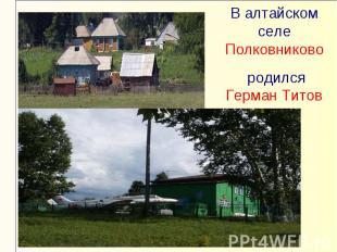 В алтайском селе Полковниково родился Герман Титов