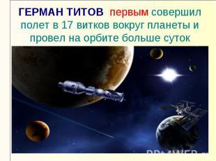 ГЕРМАН ТИТОВ первым совершил полет в 17 витков вокруг планеты и провел на орбите