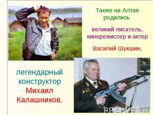 Также на Алтае родились великий писатель, кинорежиссер и актер Василий Шукшин,ле
