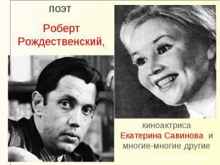 поэт Роберт Рождественский,киноактриса Екатерина Савинова и многие-многие другие