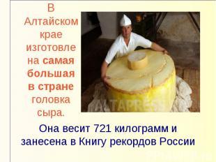 В Алтайском крае изготовлена самая большая в стране головка сыра.Она весит 721 к