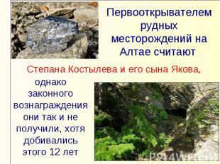 Первооткрывателем рудных месторождений на Алтае считают Степана Костылева и его