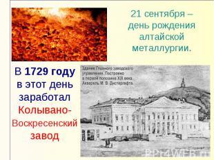 21 сентября – день рождения алтайской металлургии.В 1729 году в этот день зарабо
