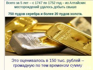 Всего за 5 лет – с 1747 по 1752 год – из Алтайских месторождений удалось добыть