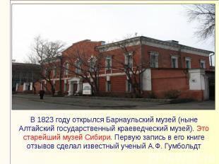 В 1823 году открылся Барнаульский музей (ныне Алтайский государственный краеведч