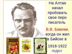 На Алтае начал пробовать свое перо писатель В.В. Бианки, когда он жил в Бийске в