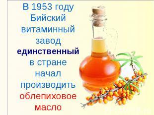 В 1953 году Бийский витаминный завод единственный в стране начал производить обл