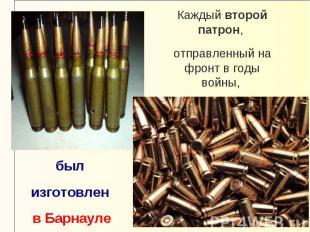Каждый второй патрон, отправленный на фронт в годы войны, был изготовлен в Барна