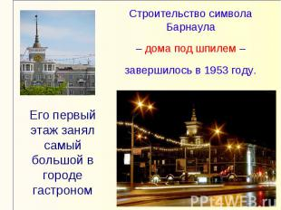 Строительство символа Барнаула – дома под шпилем – завершилось в 1953 году.Его п