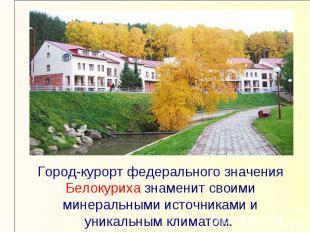 Город-курорт федерального значения Белокуриха знаменит своими минеральными источ