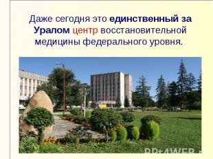 Даже сегодня это единственный за Уралом центр восстановительной медицины федерал