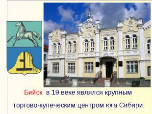 Бийск в 19 веке являлся крупным торгово-купеческим центром юга Сибири