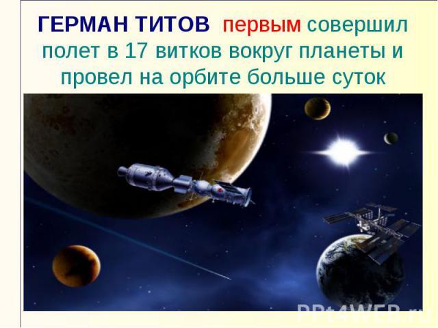 ГЕРМАН ТИТОВ первым совершил полет в 17 витков вокруг планеты и провел на орбите больше суток