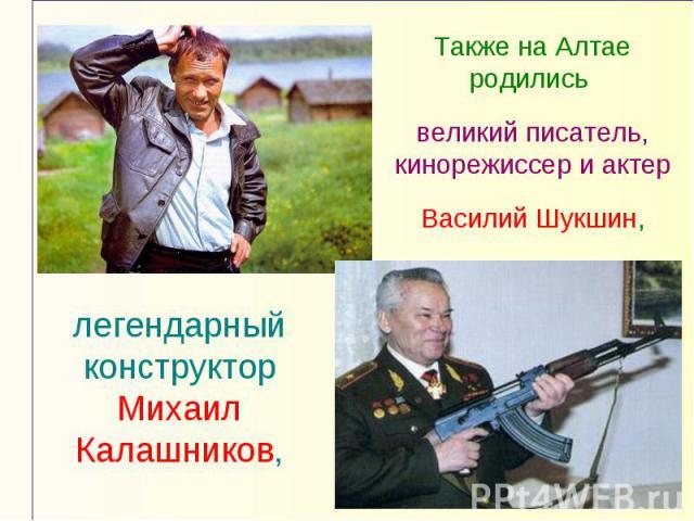 Также на Алтае родились великий писатель, кинорежиссер и актер Василий Шукшин,легендарный конструктор Михаил Калашников,