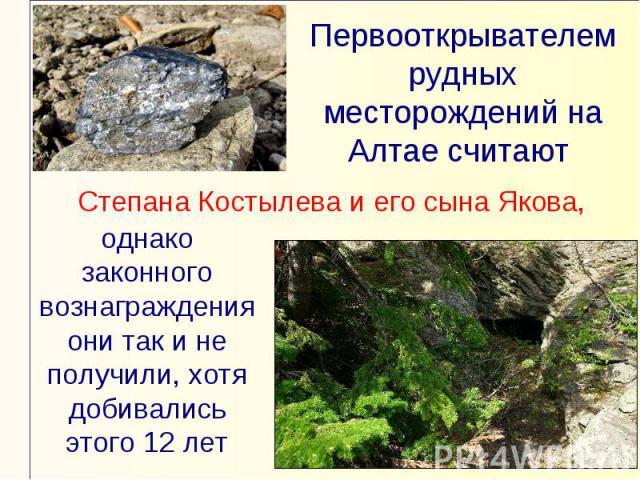 Первооткрывателем рудных месторождений на Алтае считают Степана Костылева и его сына Якова,однако законного вознаграждения они так и не получили, хотя добивались этого 12 лет