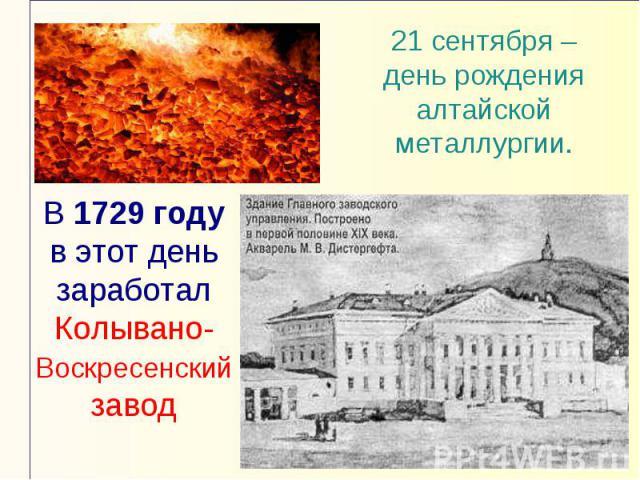 21 сентября – день рождения алтайской металлургии.В 1729 году в этот день заработал Колывано-Воскресенский завод