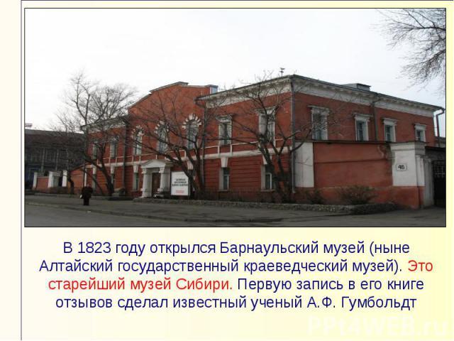 В 1823 году открылся Барнаульский музей (ныне Алтайский государственный краеведческий музей). Это старейший музей Сибири. Первую запись в его книге отзывов сделал известный ученый А.Ф. Гумбольдт