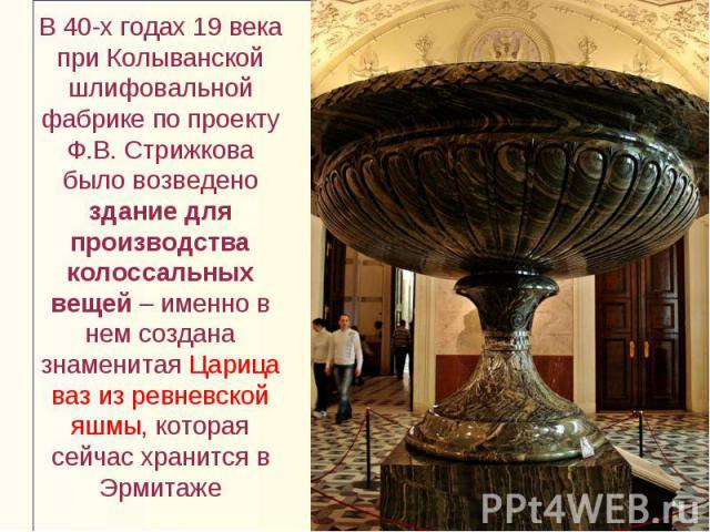 В 40-х годах 19 века при Колыванской шлифовальной фабрике по проекту Ф.В. Стрижкова было возведено здание для производства колоссальных вещей – именно в нем создана знаменитая Царица ваз из ревневской яшмы, которая сейчас хранится в Эрмитаже