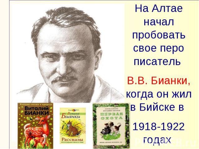 На Алтае начал пробовать свое перо писатель В.В. Бианки, когда он жил в Бийске в 1918-1922 годах