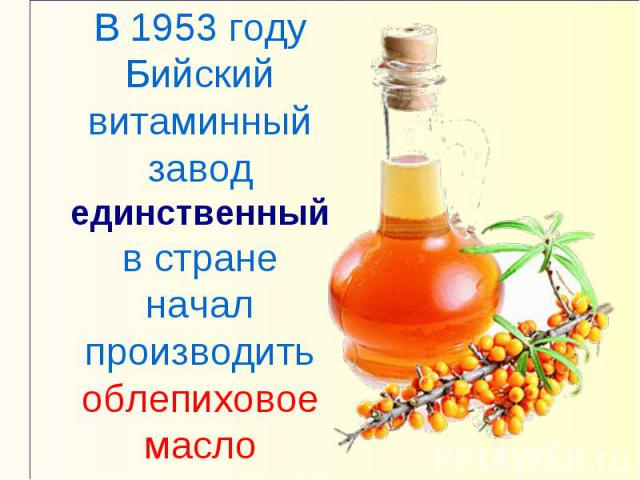 В 1953 году Бийский витаминный завод единственный в стране начал производить облепиховое масло