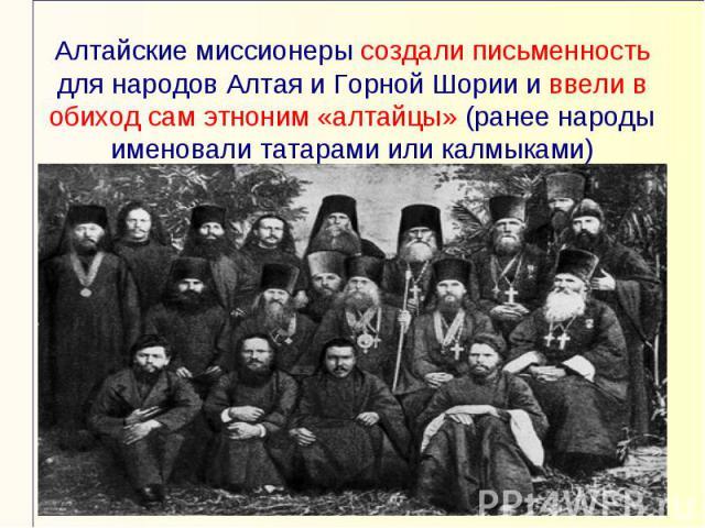 Алтайские миссионеры создали письменность для народов Алтая и Горной Шории и ввели в обиход сам этноним «алтайцы» (ранее народы именовали татарами или калмыками)