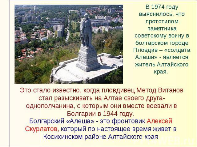 В 1974 году выяснилось, что прототипом памятника советскому воину в болгарском городе Пловдив – «солдата Алеши» - является житель Алтайского края. Это стало известно, когда пловдивец Метод Витанов стал разыскивать на Алтае своего друга-однополчанина…