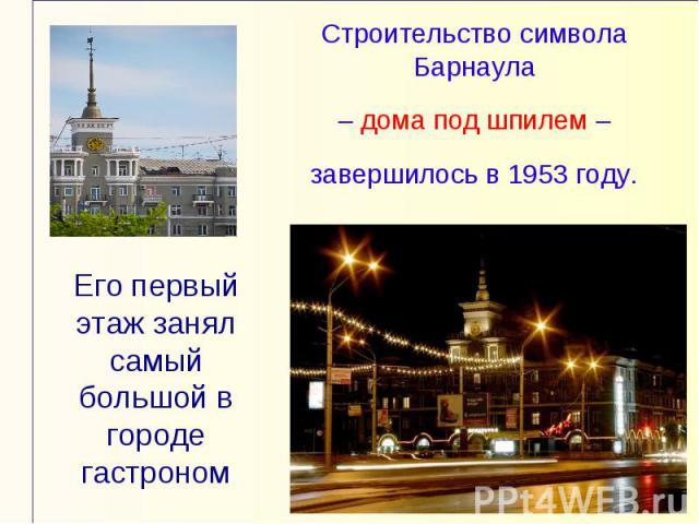 Строительство символа Барнаула – дома под шпилем – завершилось в 1953 году.Его первый этаж занял самый большой в городе гастроном