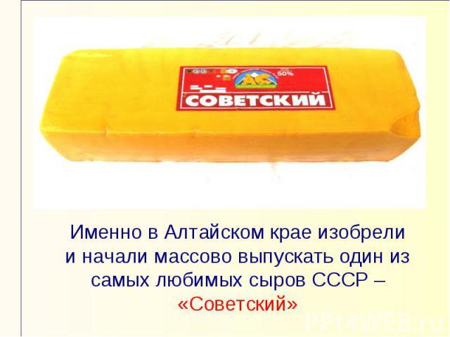 Именно в Алтайском крае изобрели и начали массово выпускать один из самых любимых сыров СССР – «Советский»