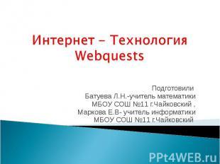 Интернет - Технология Webquests Подготовили Батуева Л.Н.-учитель математики МБОУ