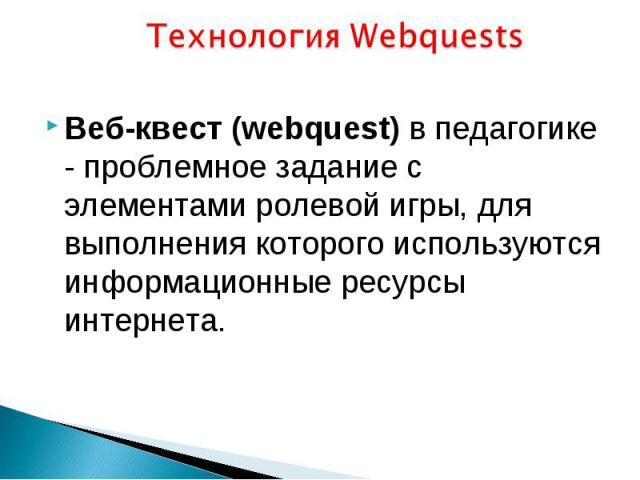 Технология Webquests Веб-квест (webquest) в педагогике - проблемное задание c элементами ролевой игры, для выполнения которого используются информационные ресурсы интернета.