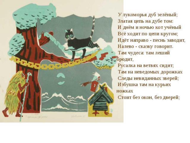 У лукоморья дуб зелёный; Златая цепь на дубе том: И днём и ночью кот учёный Всё ходит по цепи кругом; Идёт направо - песнь заводит, Налево - сказку говорит. Там чудеса: там леший бродит, Русалка на ветвях сидит; Там на неведомых дорожках Следы невид…