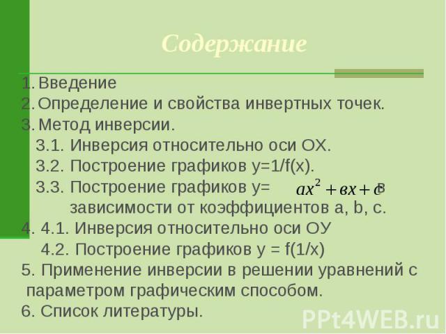 Содержание ВведениеОпределение и свойства инвертных точек. Метод инверсии. 3.1. Инверсия относительно оси ОХ. 3.2. Построение графиков y=1/f(x). 3.3. Построение графиков y= в зависимости от коэффициентов a, b, c. 4. 4.1. Инверсия относительно оси ОУ…