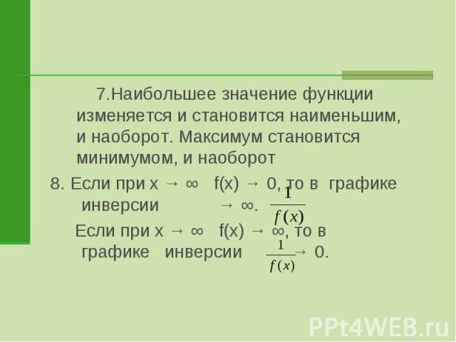 7.Наибольшее значение функции изменяется и становится наименьшим, и наоборот. Максимум становится минимумом, и наоборот8. Если при x → ∞ f(x) → 0, то в графике инверсии → ∞. Если при x → ∞ f(x) → ∞, то в графике инверсии → 0.