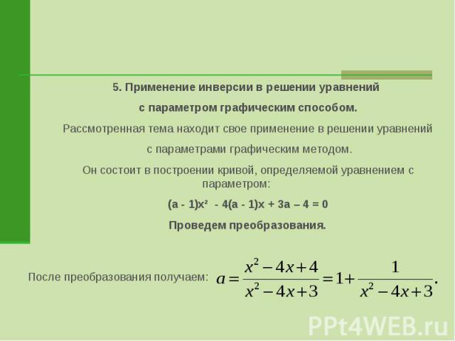 5. Применение инверсии в решении уравнений с параметром графическим способом.Рассмотренная тема находит свое применение в решении уравнений с параметрами графическим методом.Он состоит в построении кривой, определяемой уравнением с параметром:(а - 1…